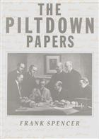 The Piltdown Papers 1908-1955: The correspondence and other documents relating to the Piltdown Forgery