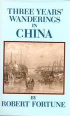 Three Years Wanderings in the Northern Provinces of China: Including a Visit to the Tea, Silk, and Cotton Countries; with an Account of the Agriculture and Horticulture of the Chinese, New Plants, Etc